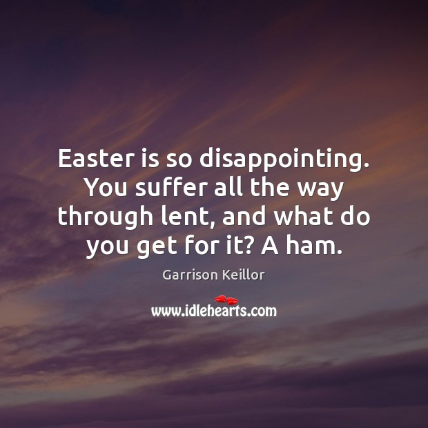 Easter is so disappointing. You suffer all the way through lent, and Easter Quotes Image