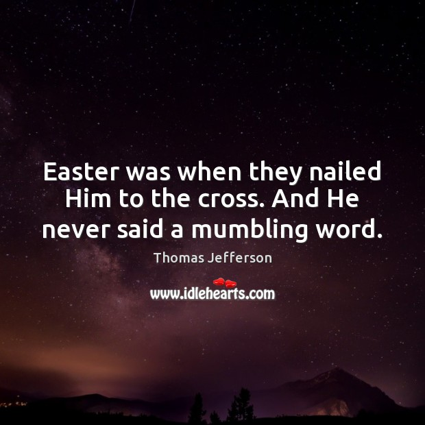 Easter was when they nailed Him to the cross. And He never said a mumbling word. Easter Quotes Image