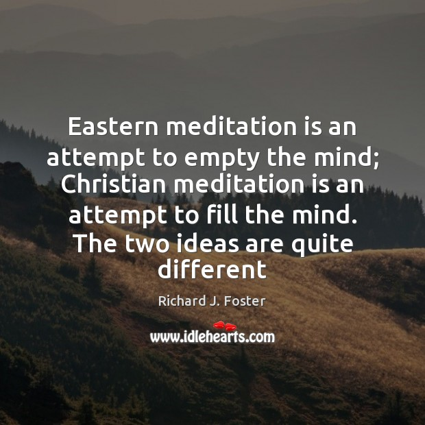 Eastern meditation is an attempt to empty the mind; Christian meditation is Image