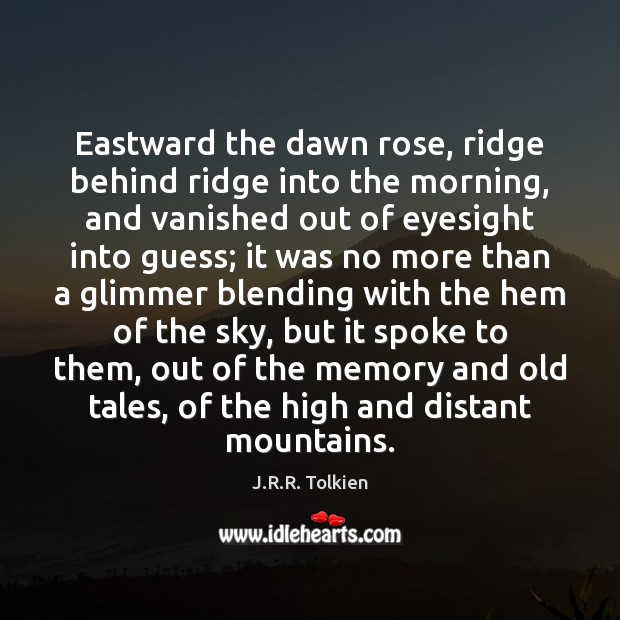 Eastward the dawn rose, ridge behind ridge into the morning, and vanished Image
