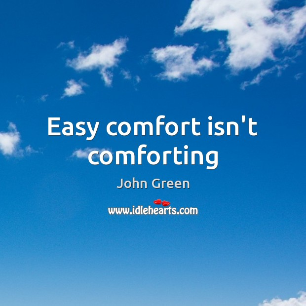 Easy comfort isn't comforting John Green Picture Quote