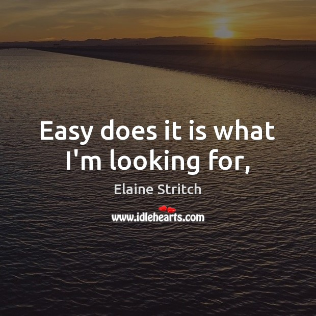 Easy does it is what I'm looking for, Elaine Stritch Picture Quote