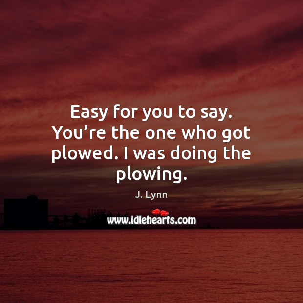 Easy for you to say. You're the one who got plowed. I was doing the plowing. Image