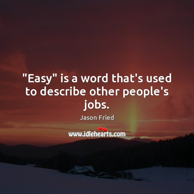 """Easy"" is a word that's used to describe other people's jobs. Image"