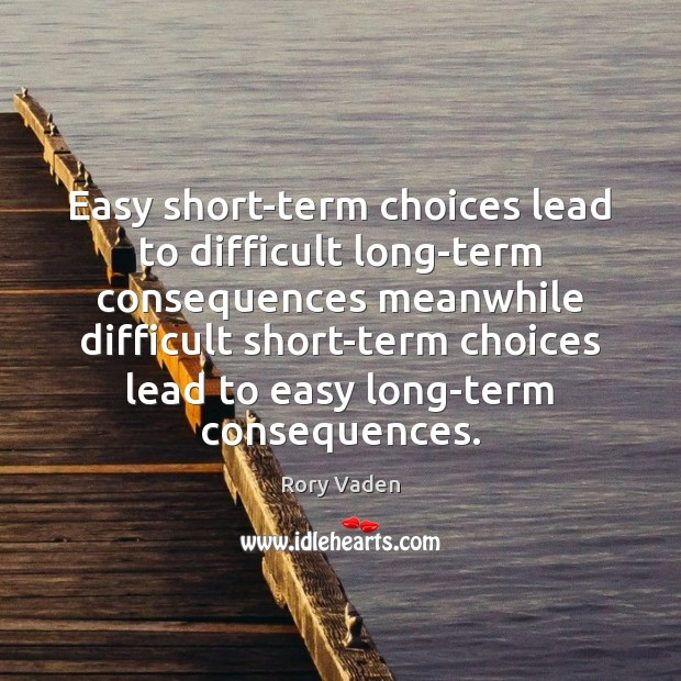Image, Easy short-term choices lead to difficult long-term consequences meanwhile difficult short-term choices