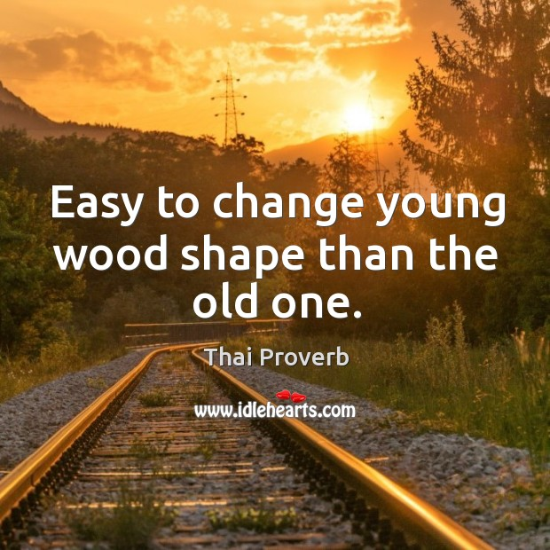 Easy to change young wood shape than the old one. Thai Proverbs Image