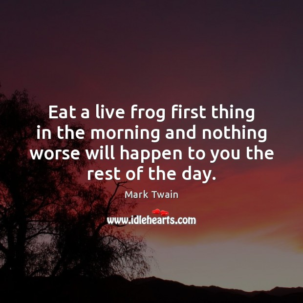 Eat a live frog first thing in the morning and nothing worse Image