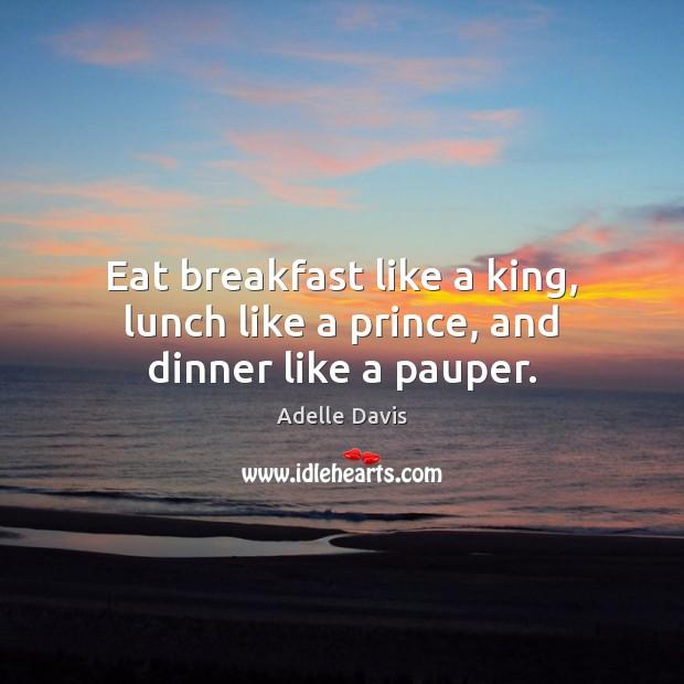 Image, Eat breakfast like a king, lunch like a prince, and dinner like a pauper.