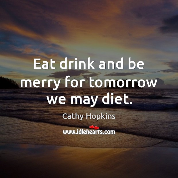 Image, Eat drink and be merry for tomorrow we may diet.