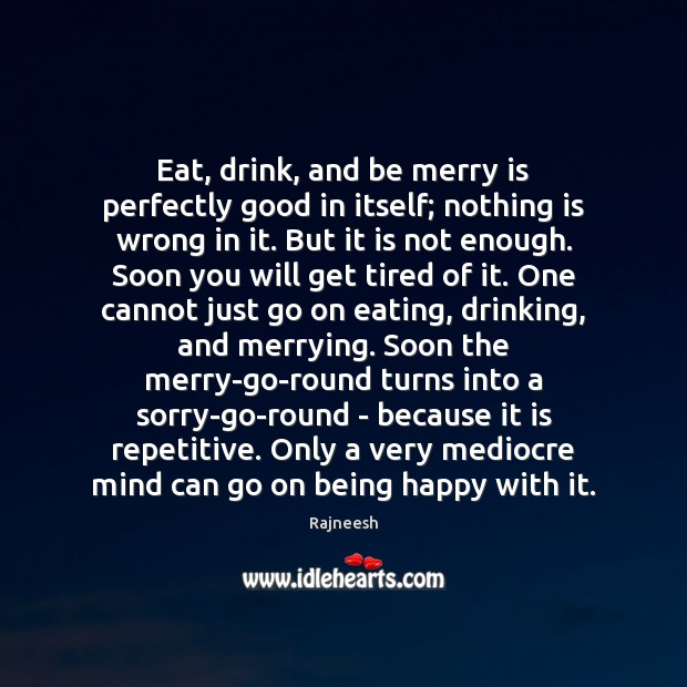 Image, Eat, drink, and be merry is perfectly good in itself; nothing is