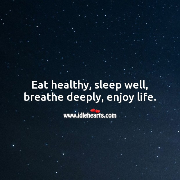 Eat healthy, sleep well, breathe deeply, enjoy life. Life and Love Quotes Image