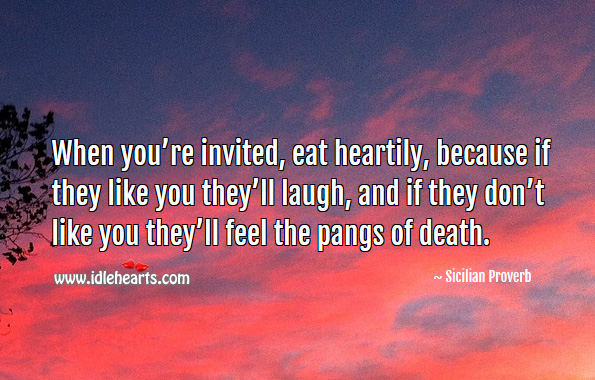When you're invited, eat heartily, because if they like you they'll laugh, and if they don't, they'll feel the pangs of death. Sicilian Proverbs Image