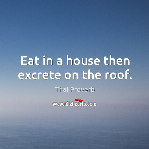 Eat in a house then excrete on the roof. Thai Proverbs Image