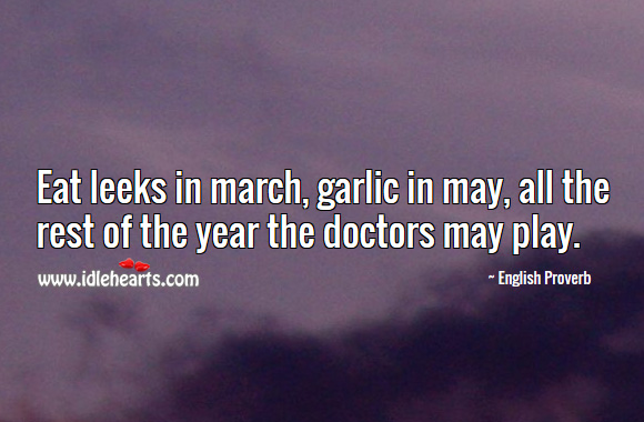 Eat leeks in march, garlic in may, all the rest of the year the doctors may play. English Proverbs Image