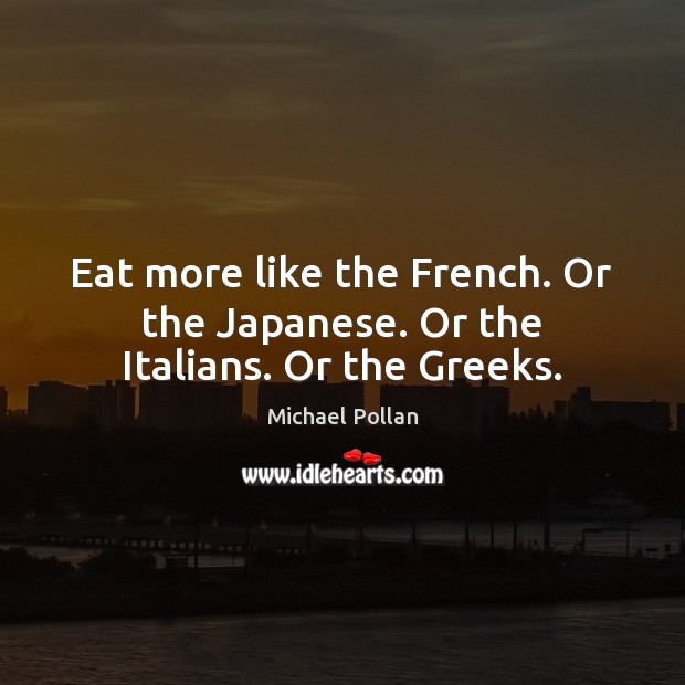 Eat more like the French. Or the Japanese. Or the Italians. Or the Greeks. Image
