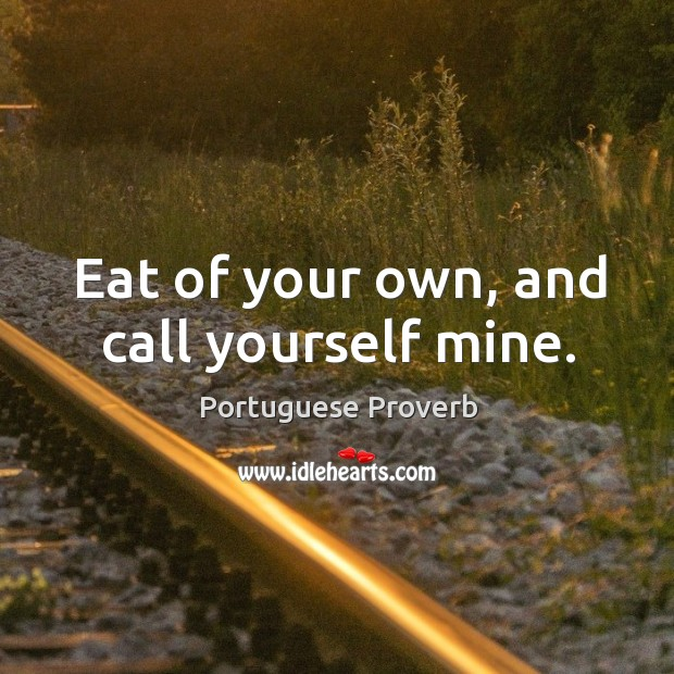 Eat of your own, and call yourself mine. Image