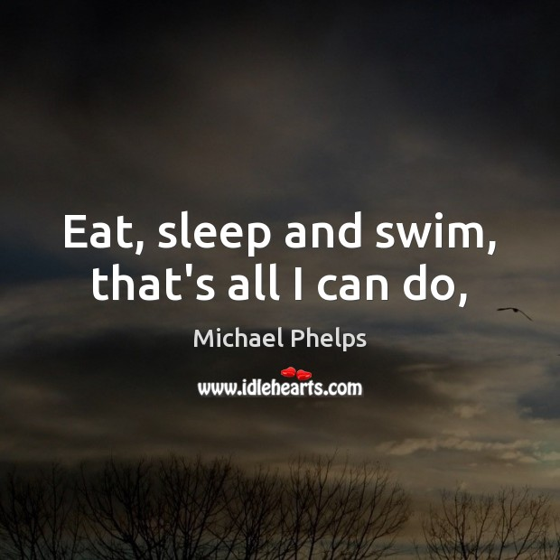 Eat, sleep and swim, that's all I can do, Michael Phelps Picture Quote