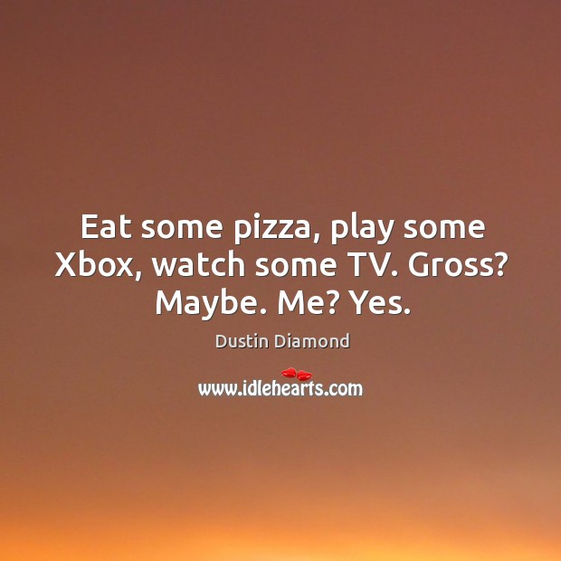 Eat some pizza, play some xbox, watch some tv. Gross? maybe. Me? yes. Dustin Diamond Picture Quote