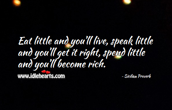 Eat little and you'll live, speak little and you'll get it right, spend little and you'll become rich. Sicilian Proverbs Image