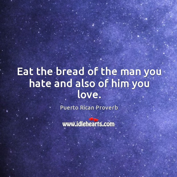 Eat the bread of the man you hate and also of him you love. Puerto Rican Proverbs Image