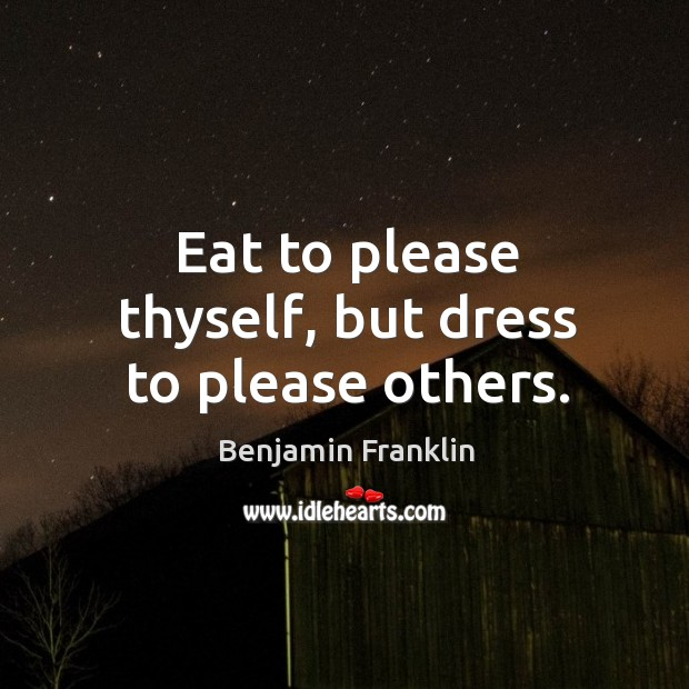 Eat to please thyself, but dress to please others. Image