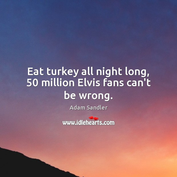 Image, Eat turkey all night long, 50 million Elvis fans can't be wrong.