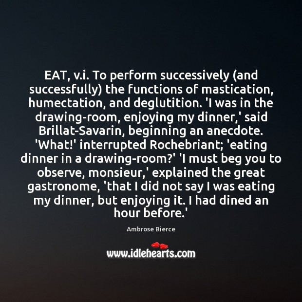 Image, EAT, v.i. To perform successively (and successfully) the functions of mastication,