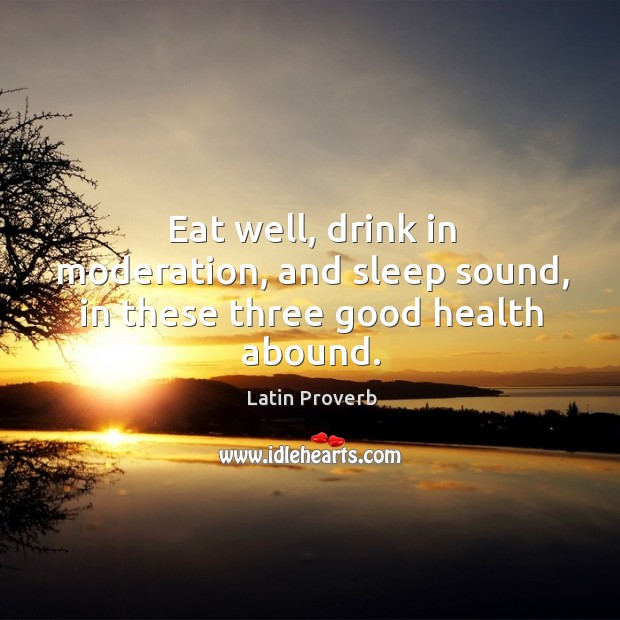 Image, Eat well, drink in moderation, and sleep sound, in these three good health abound.