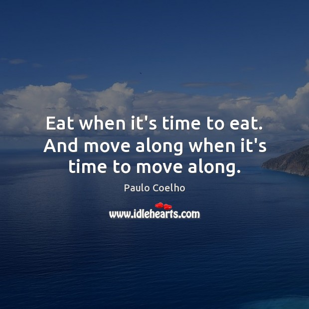 Eat when it's time to eat. And move along when it's time to move along. Image