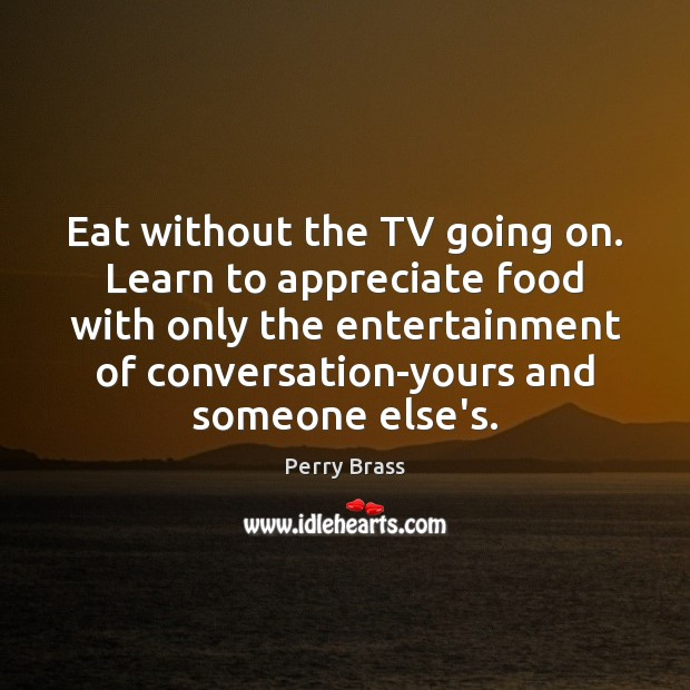 Eat without the TV going on. Learn to appreciate food with only Perry Brass Picture Quote