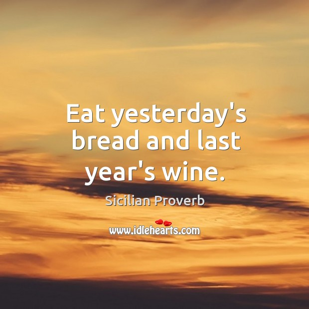 Eat yesterday's bread and last year's wine. Image