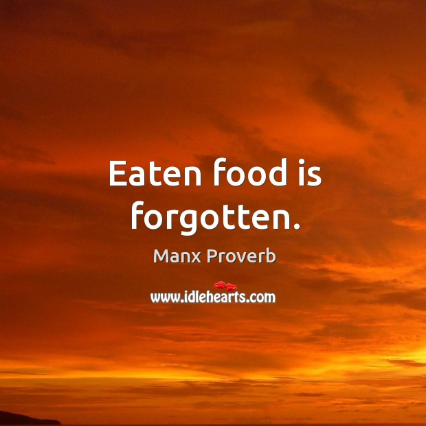 Eaten food is forgotten. Manx Proverbs Image