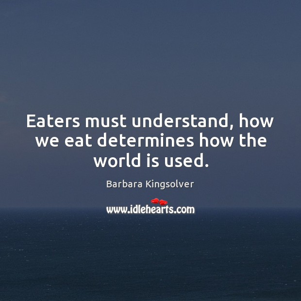 Eaters must understand, how we eat determines how the world is used. Barbara Kingsolver Picture Quote