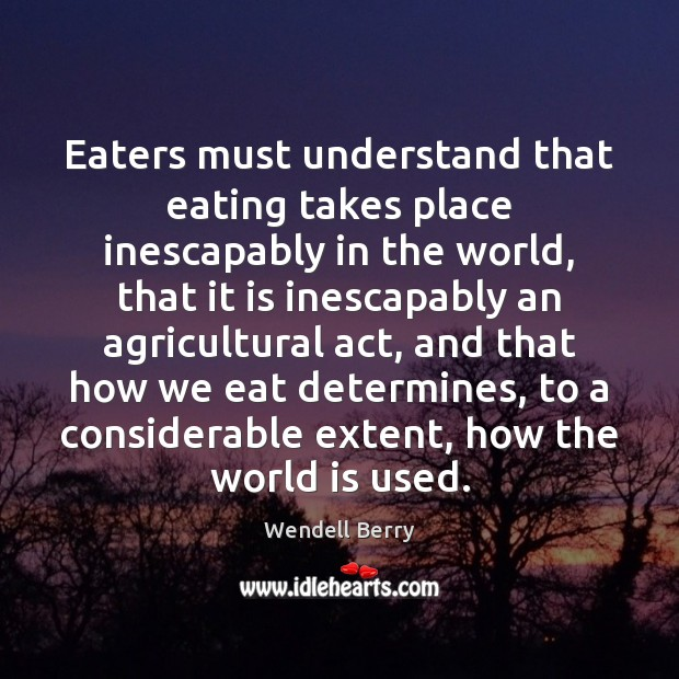 Eaters must understand that eating takes place inescapably in the world, that Image