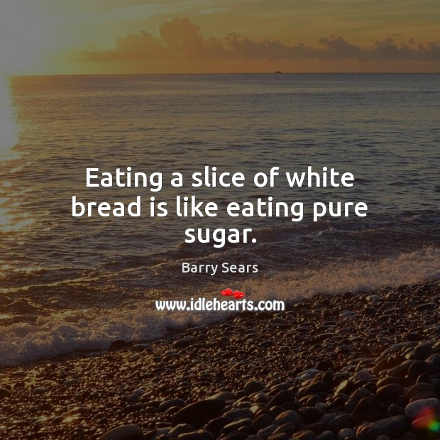 Image, Eating a slice of white bread is like eating pure sugar.