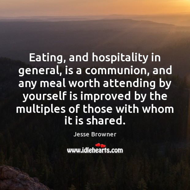 Eating, and hospitality in general, is a communion, and any meal worth Image