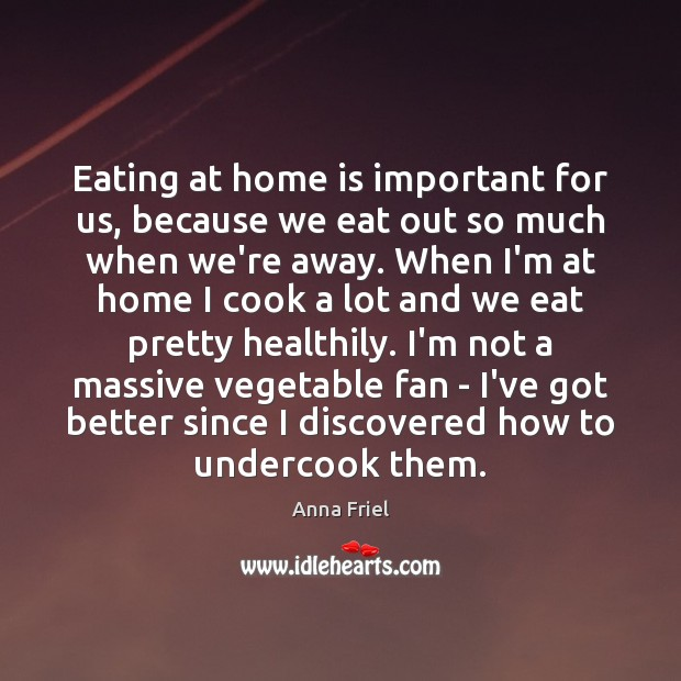 Eating at home is important for us, because we eat out so Anna Friel Picture Quote