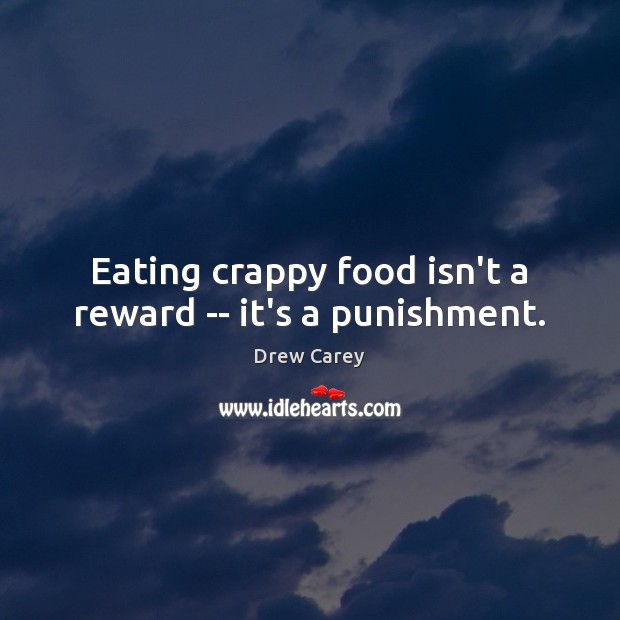 Eating crappy food isn't a reward — it's a punishment. Drew Carey Picture Quote