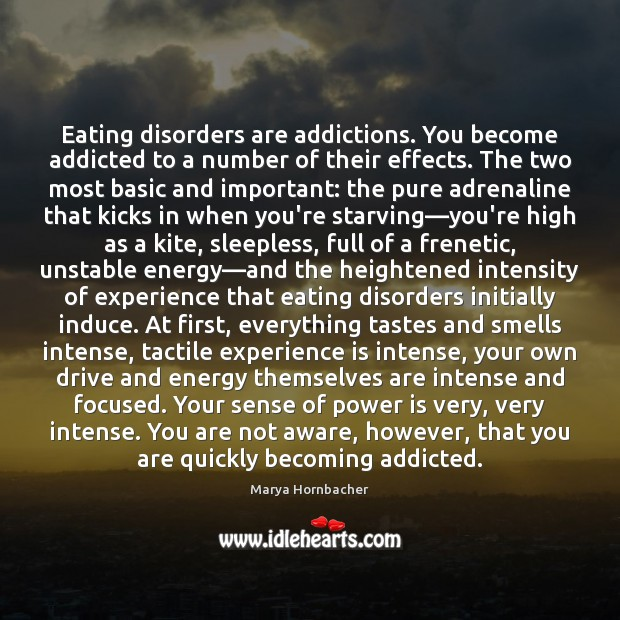 Eating disorders are addictions. You become addicted to a number of their Marya Hornbacher Picture Quote
