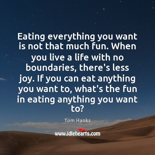 Eating everything you want is not that much fun. When you live Tom Hanks Picture Quote