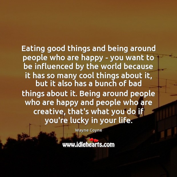 Eating good things and being around people who are happy – you Wayne Coyne Picture Quote