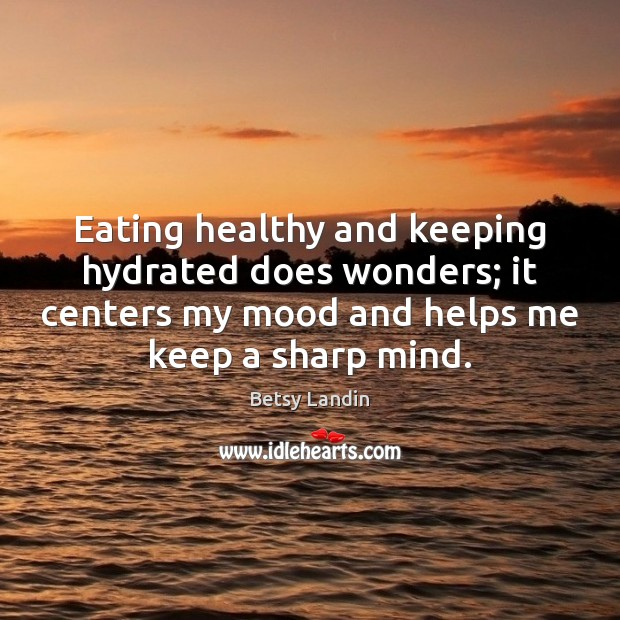 Eating healthy and keeping hydrated does wonders; it centers my mood and Image