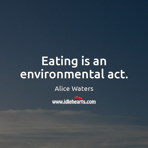 Image, Eating is an environmental act.