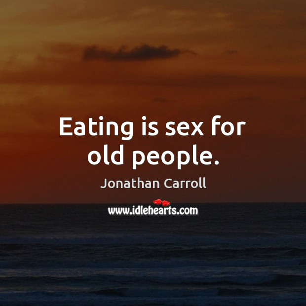 Eating is sex for old people. Image