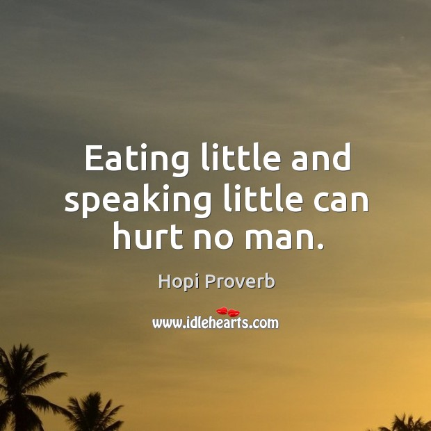Eating little and speaking little can hurt no man. Hopi Proverbs Image