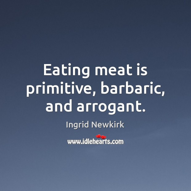 Image, Eating meat is primitive, barbaric, and arrogant.