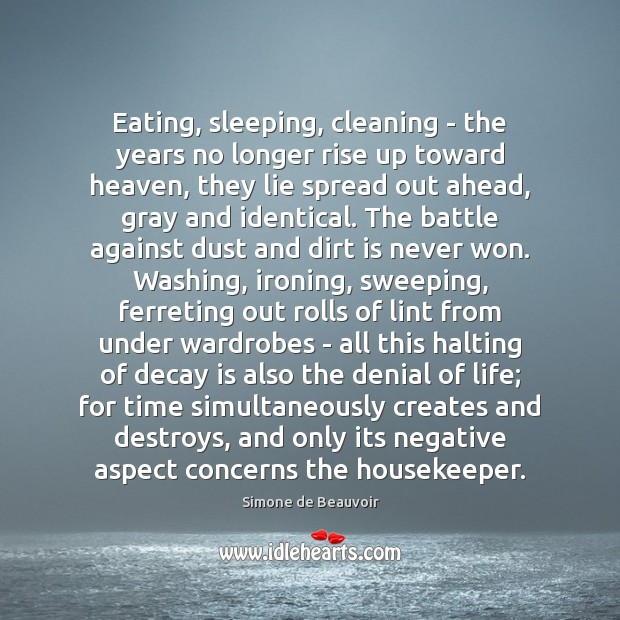 Eating, sleeping, cleaning – the years no longer rise up toward heaven, Simone de Beauvoir Picture Quote