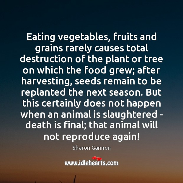 Eating vegetables, fruits and grains rarely causes total destruction of the plant Sharon Gannon Picture Quote