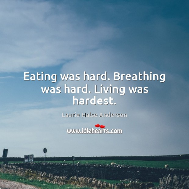 Laurie Halse Anderson Picture Quote image saying: Eating was hard. Breathing was hard. Living was hardest.