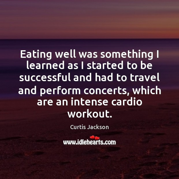 Eating well was something I learned as I started to be successful Curtis Jackson Picture Quote